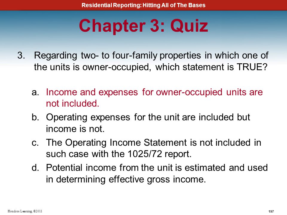 Residential Reporting: Hitting All of The Bases 197 Hondros Learning, ©2011 Chapter 3: Quiz 3.Regarding two- to four-family properties in which one of