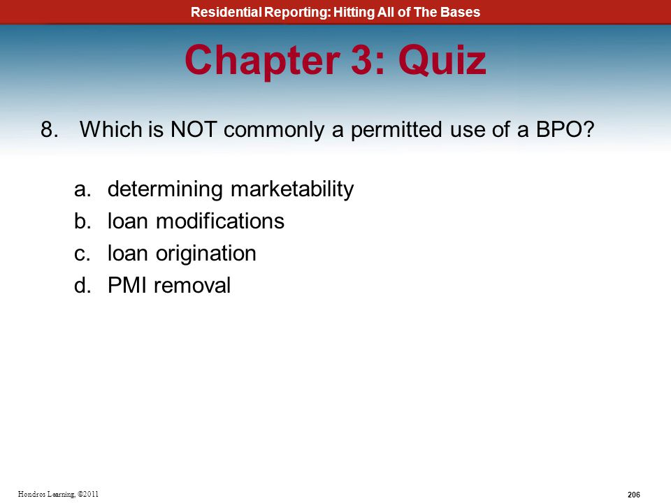 Residential Reporting: Hitting All of The Bases 206 Hondros Learning, ©2011 Chapter 3: Quiz 8.Which is NOT commonly a permitted use of a BPO? a.determ