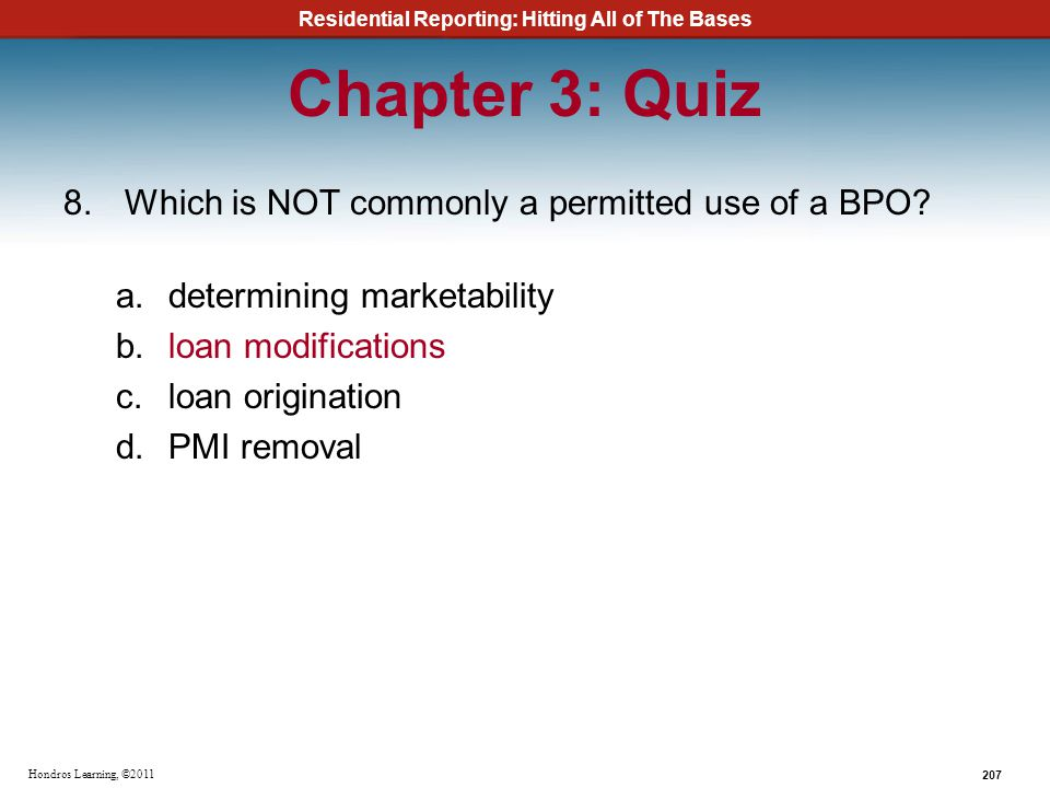 Residential Reporting: Hitting All of The Bases 207 Hondros Learning, ©2011 Chapter 3: Quiz 8.Which is NOT commonly a permitted use of a BPO? a.determ