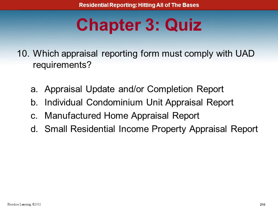 Residential Reporting: Hitting All of The Bases 210 Hondros Learning, ©2011 Chapter 3: Quiz 10.Which appraisal reporting form must comply with UAD req