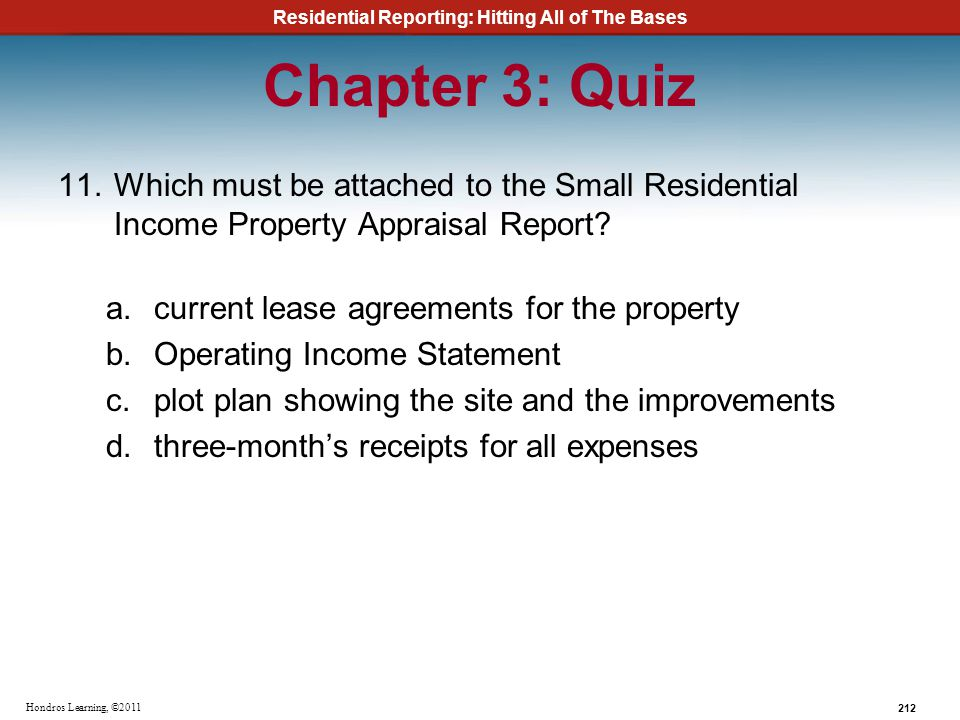 Residential Reporting: Hitting All of The Bases 212 Hondros Learning, ©2011 Chapter 3: Quiz 11.Which must be attached to the Small Residential Income