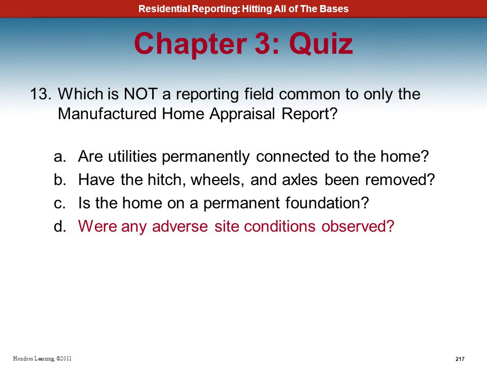Residential Reporting: Hitting All of The Bases 217 Hondros Learning, ©2011 Chapter 3: Quiz 13.Which is NOT a reporting field common to only the Manuf