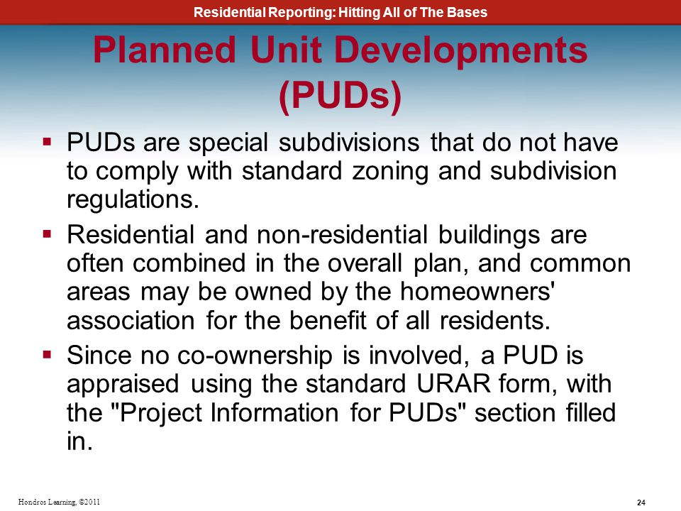 Residential Reporting: Hitting All of The Bases 24 Hondros Learning, ©2011 Planned Unit Developments (PUDs) PUDs are special subdivisions that do not