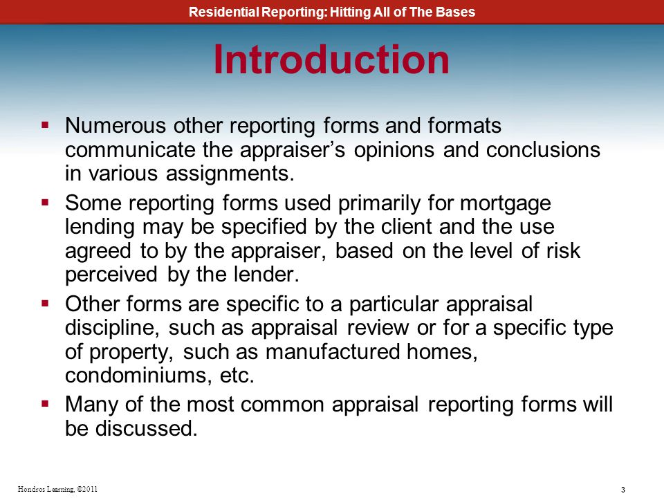 Residential Reporting: Hitting All of The Bases 3 Hondros Learning, ©2011 Introduction Numerous other reporting forms and formats communicate the appr
