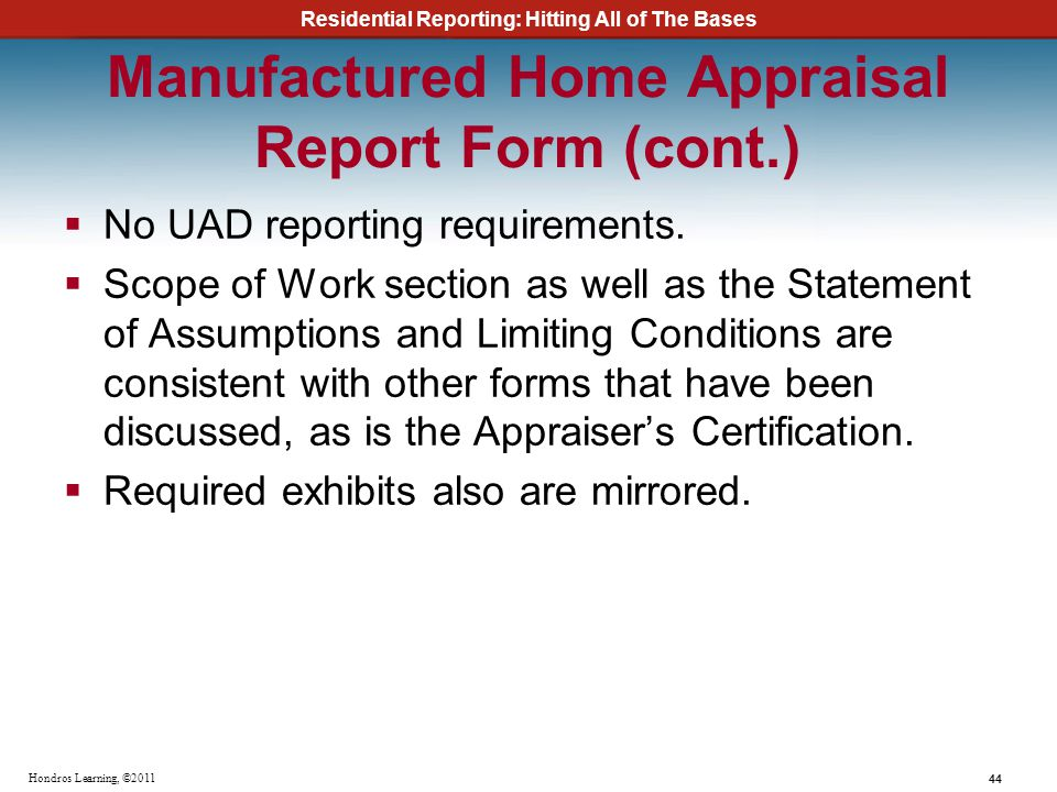 Residential Reporting: Hitting All of The Bases 44 Hondros Learning, ©2011 Manufactured Home Appraisal Report Form (cont.) No UAD reporting requiremen