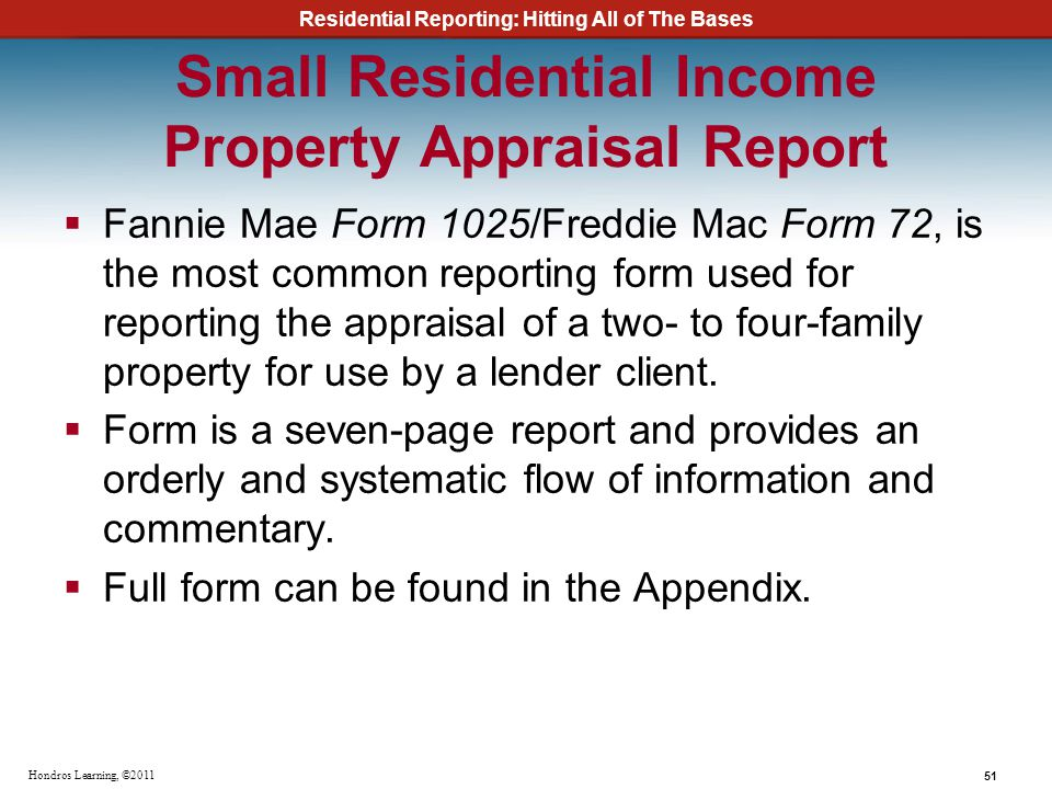 Residential Reporting: Hitting All of The Bases 51 Hondros Learning, ©2011 Small Residential Income Property Appraisal Report Fannie Mae Form 1025/Fre