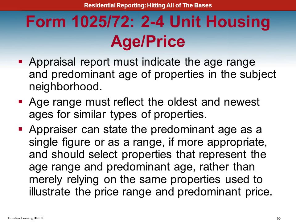 Residential Reporting: Hitting All of The Bases 55 Hondros Learning, ©2011 Form 1025/72: 2-4 Unit Housing Age/Price Appraisal report must indicate the