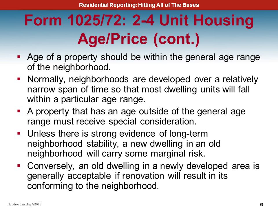 Residential Reporting: Hitting All of The Bases 56 Hondros Learning, ©2011 Form 1025/72: 2-4 Unit Housing Age/Price (cont.) Age of a property should b