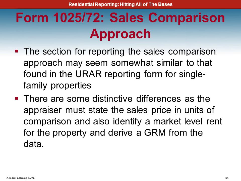 Residential Reporting: Hitting All of The Bases 65 Hondros Learning, ©2011 Form 1025/72: Sales Comparison Approach The section for reporting the sales