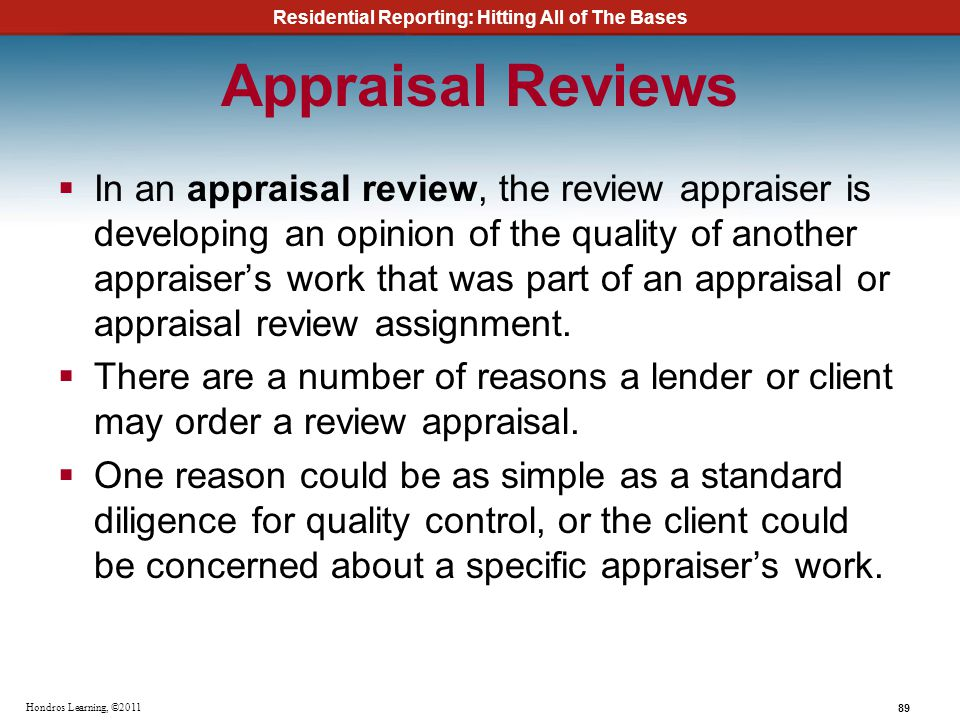 Residential Reporting: Hitting All of The Bases 89 Hondros Learning, ©2011 Appraisal Reviews In an appraisal review, the review appraiser is developin