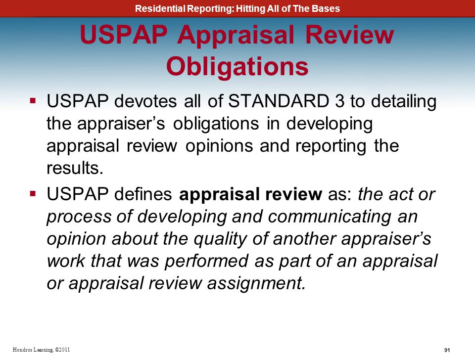 Residential Reporting: Hitting All of The Bases 91 Hondros Learning, ©2011 USPAP Appraisal Review Obligations USPAP devotes all of STANDARD 3 to detai