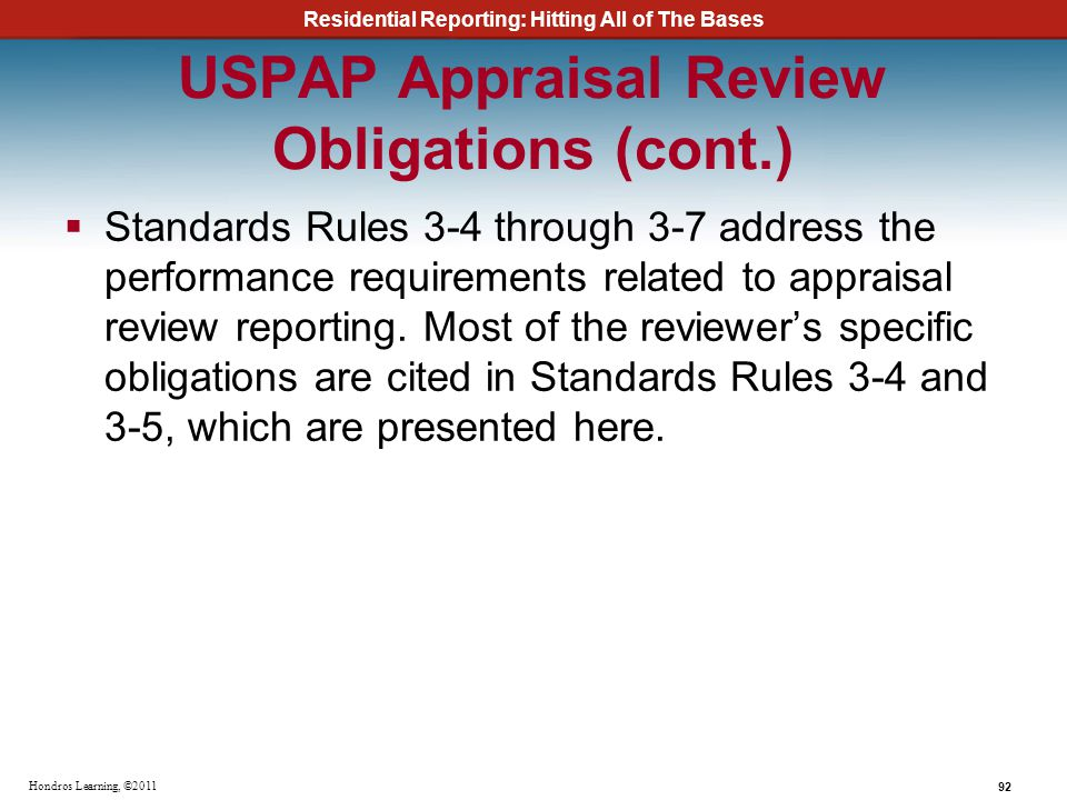 Residential Reporting: Hitting All of The Bases 92 Hondros Learning, ©2011 USPAP Appraisal Review Obligations (cont.) Standards Rules 3-4 through 3-7