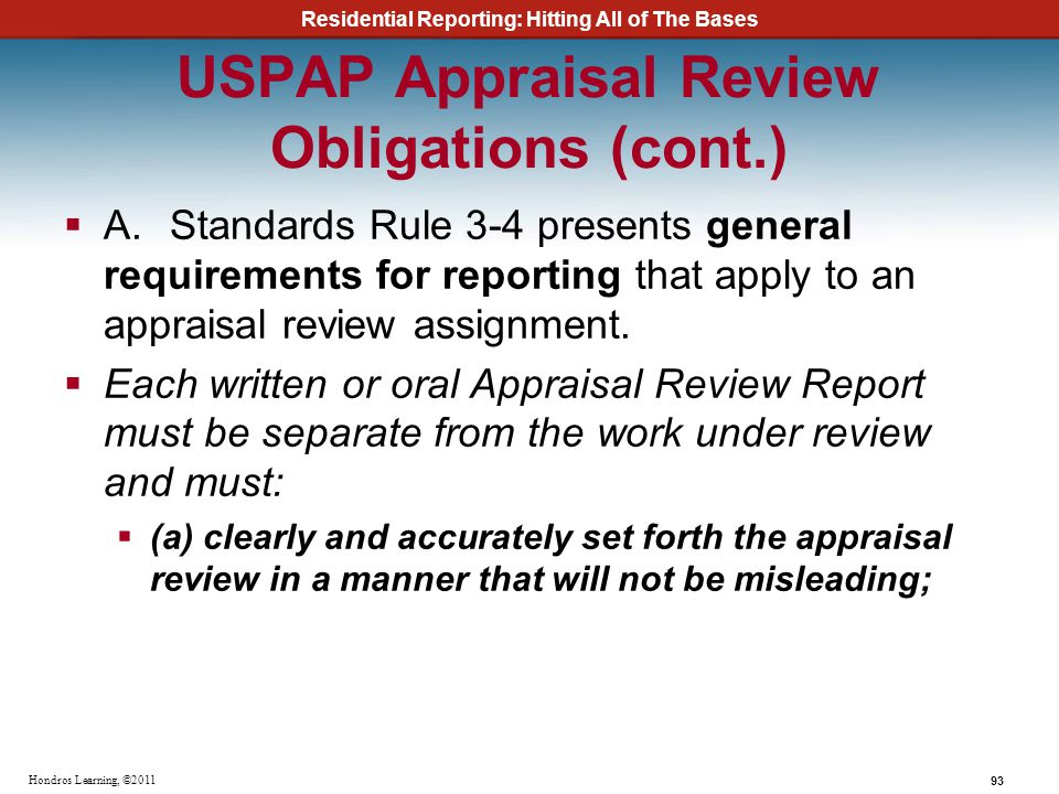 Residential Reporting: Hitting All of The Bases 93 Hondros Learning, ©2011 USPAP Appraisal Review Obligations (cont.) A.Standards Rule 3-4 presents ge