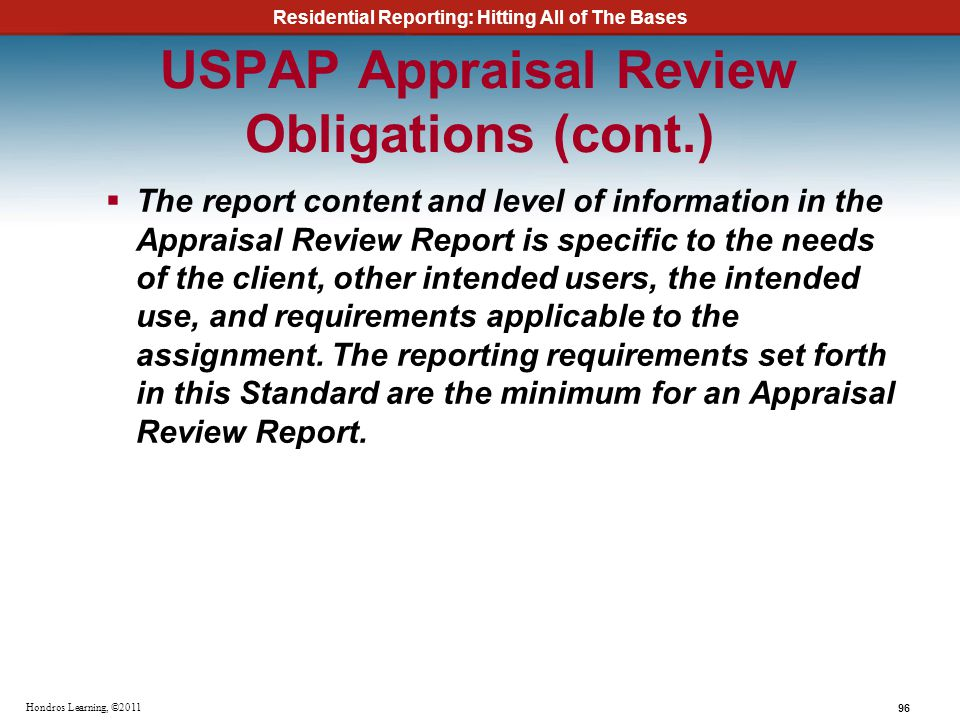 Residential Reporting: Hitting All of The Bases 96 Hondros Learning, ©2011 USPAP Appraisal Review Obligations (cont.) The report content and level of