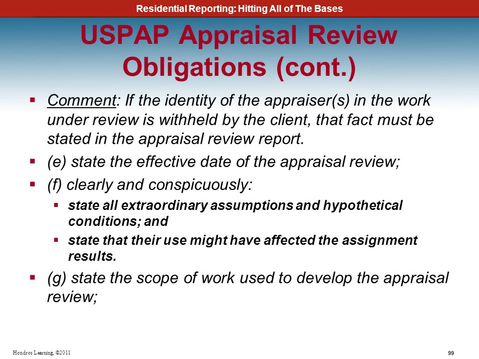 Residential Reporting: Hitting All of The Bases 99 Hondros Learning, ©2011 USPAP Appraisal Review Obligations (cont.) Comment: If the identity of the