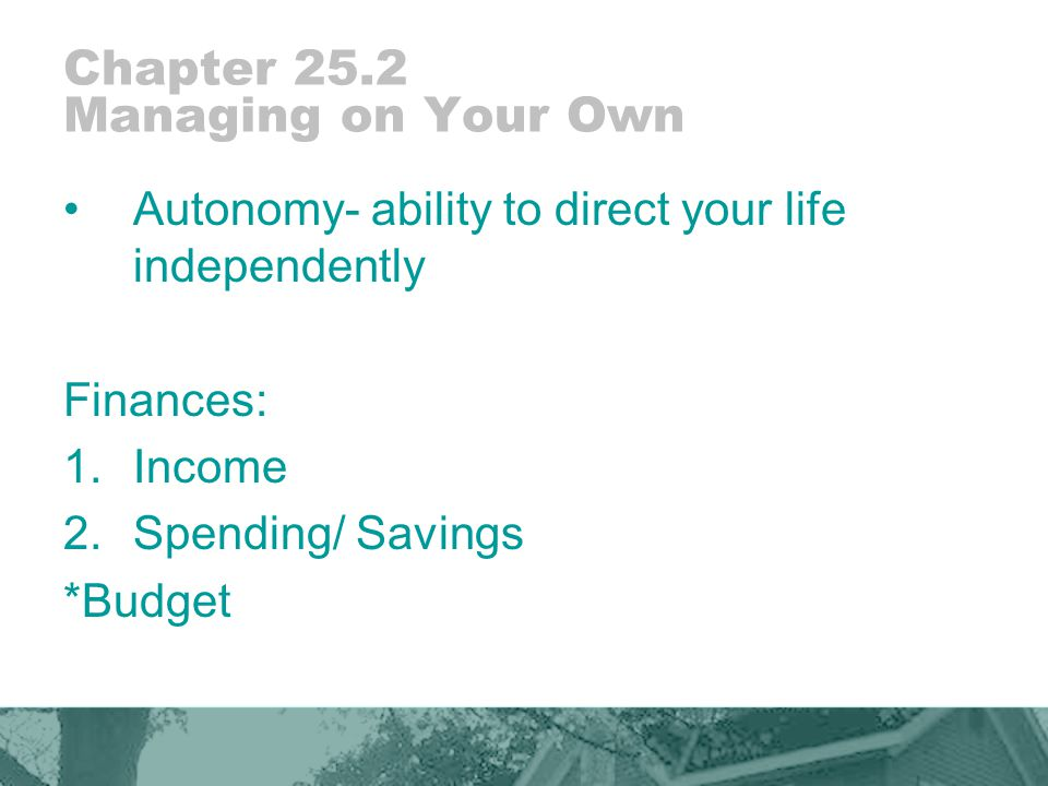 Chapter 25.2 Managing on Your Own Autonomy- ability to direct your life independently Finances: 1.Income 2.Spending/ Savings *Budget