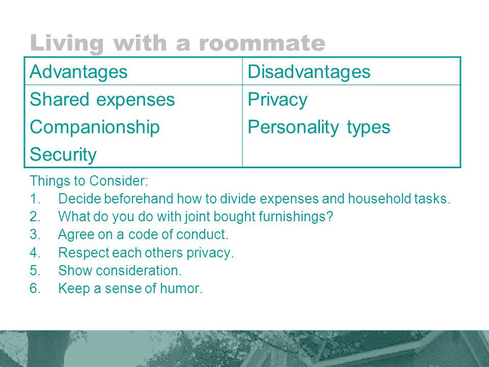 Living with a roommate AdvantagesDisadvantages Shared expenses Companionship Security Privacy Personality types Things to Consider: 1.Decide beforehand how to divide expenses and household tasks.