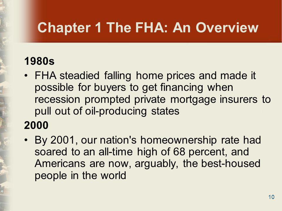 10 Chapter 1 The FHA: An Overview 1980s FHA steadied falling home prices and made it possible for buyers to get financing when recession prompted priv