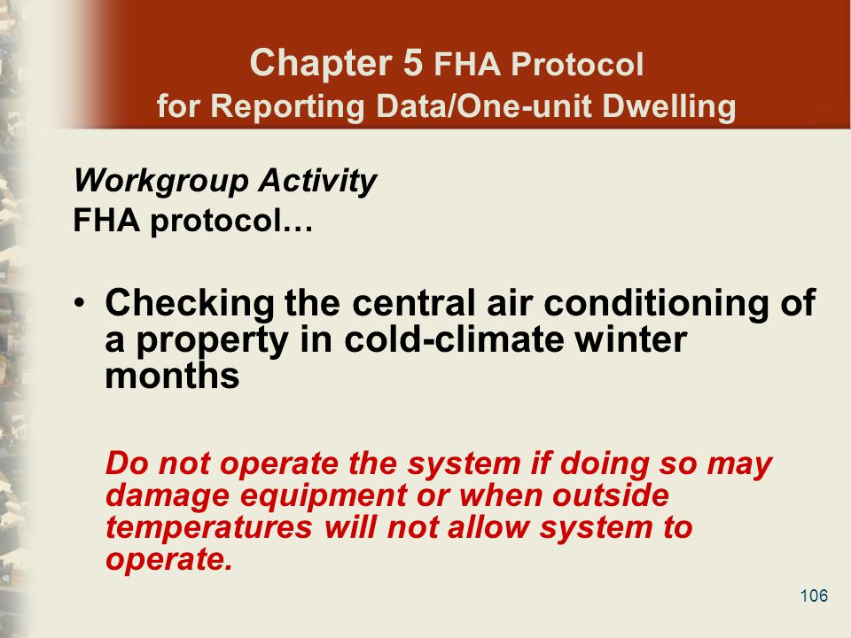 106 Chapter 5 FHA Protocol for Reporting Data/One-unit Dwelling Workgroup Activity FHA protocol… Checking the central air conditioning of a property i