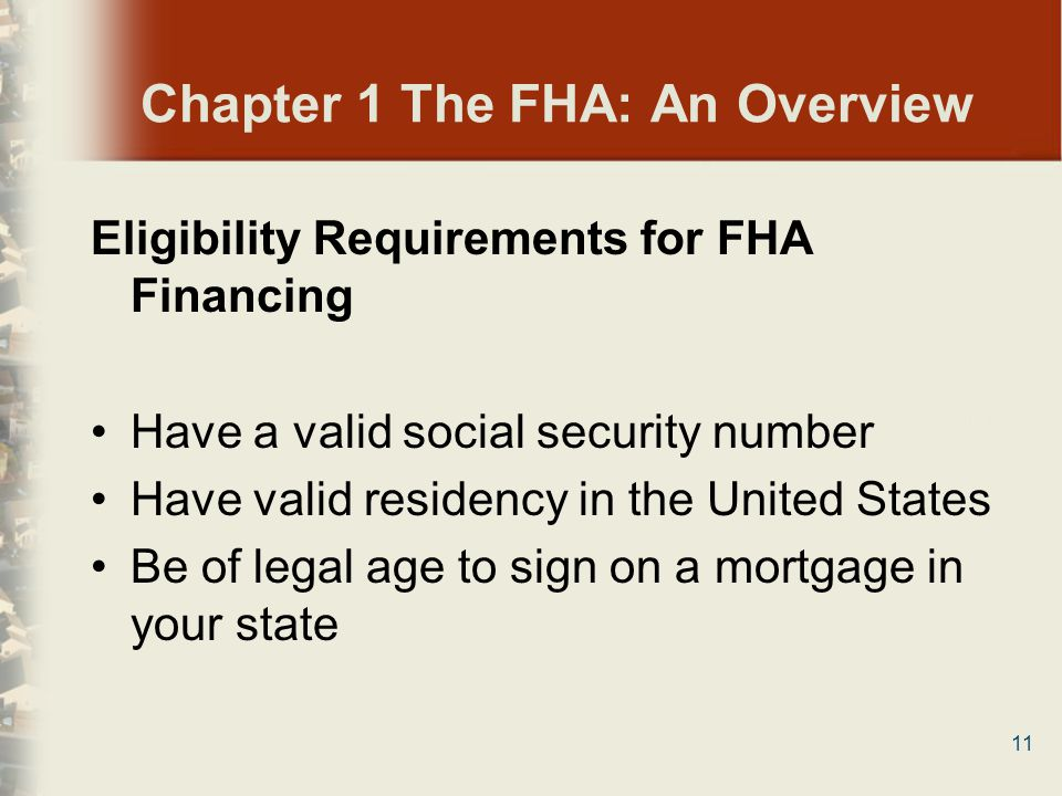 11 Chapter 1 The FHA: An Overview Eligibility Requirements for FHA Financing Have a valid social security number Have valid residency in the United St