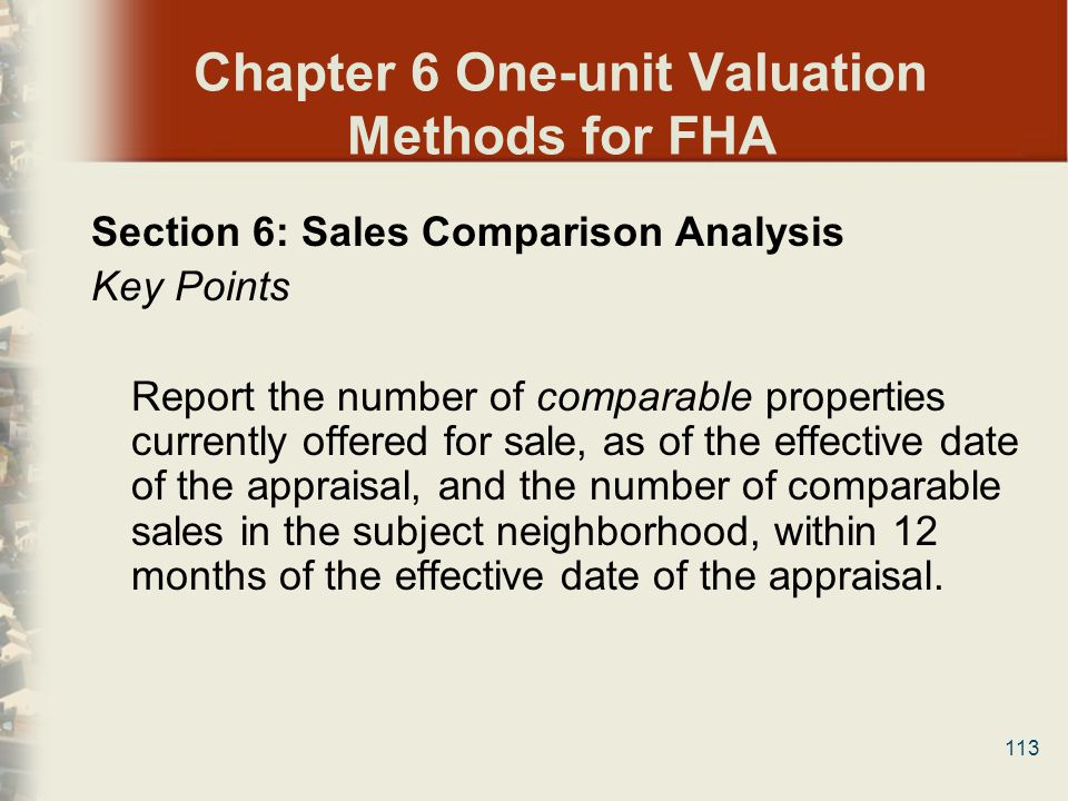 113 Chapter 6 One-unit Valuation Methods for FHA Section 6: Sales Comparison Analysis Key Points Report the number of comparable properties currently