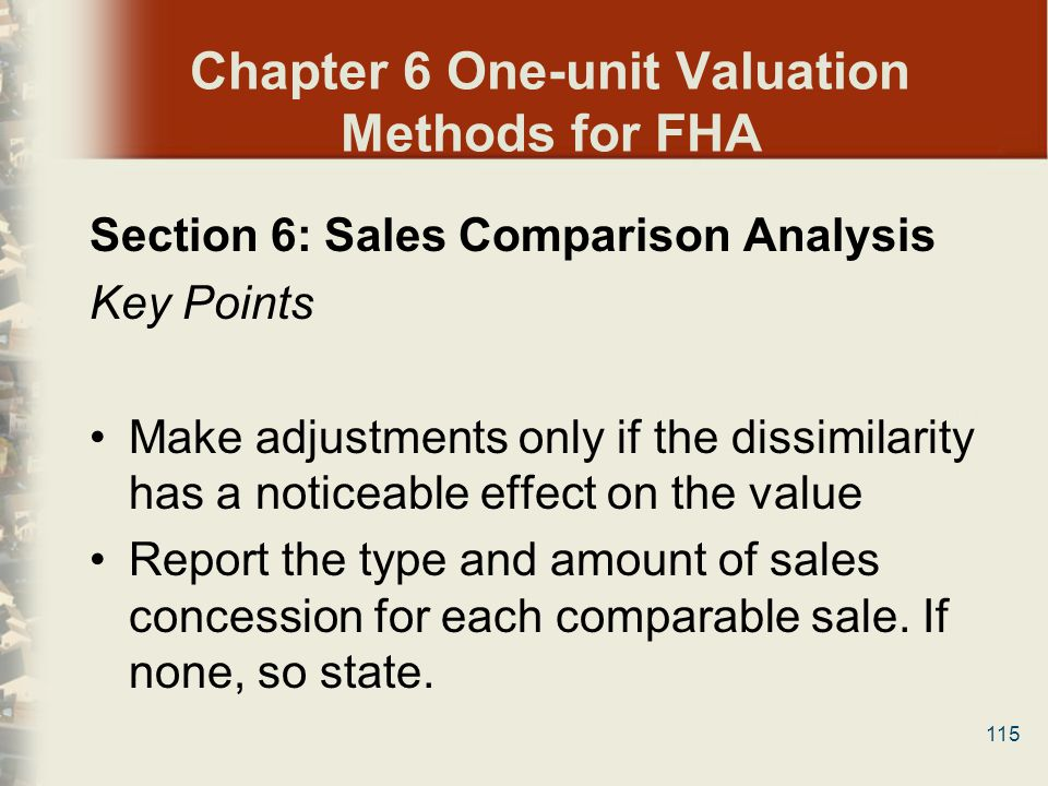 115 Chapter 6 One-unit Valuation Methods for FHA Section 6: Sales Comparison Analysis Key Points Make adjustments only if the dissimilarity has a noti