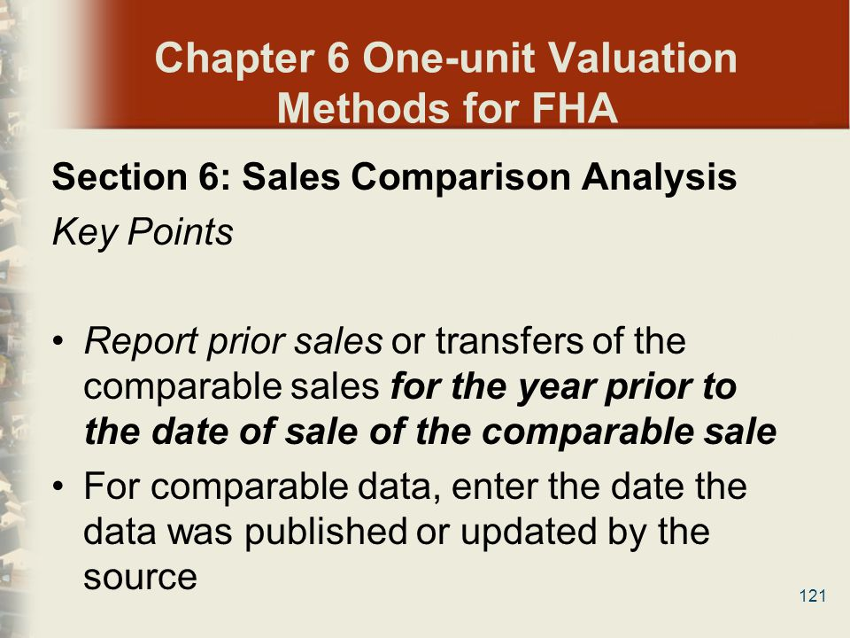 121 Chapter 6 One-unit Valuation Methods for FHA Section 6: Sales Comparison Analysis Key Points Report prior sales or transfers of the comparable sal