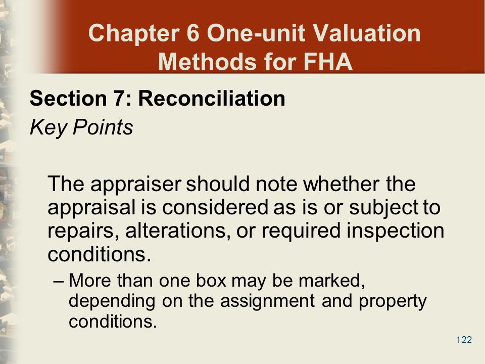 122 Chapter 6 One-unit Valuation Methods for FHA Section 7: Reconciliation Key Points The appraiser should note whether the appraisal is considered as