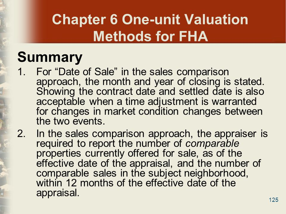 125 Chapter 6 One-unit Valuation Methods for FHA Summary 1.For Date of Sale in the sales comparison approach, the month and year of closing is stated.