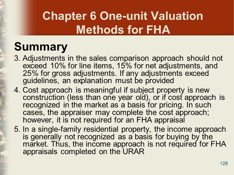 126 Chapter 6 One-unit Valuation Methods for FHA Summary 3. Adjustments in the sales comparison approach should not exceed 10% for line items, 15% for