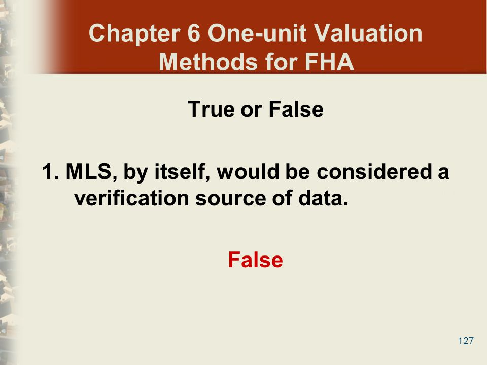 127 Chapter 6 One-unit Valuation Methods for FHA True or False 1. MLS, by itself, would be considered a verification source of data. False