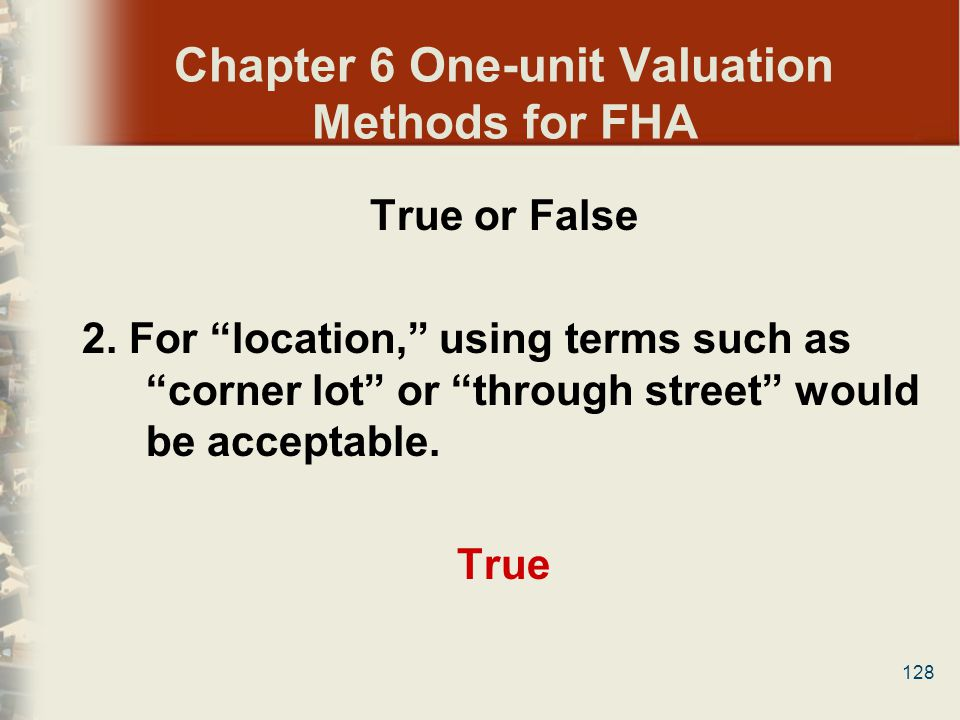 128 Chapter 6 One-unit Valuation Methods for FHA True or False 2. For location, using terms such as corner lot or through street would be acceptable.