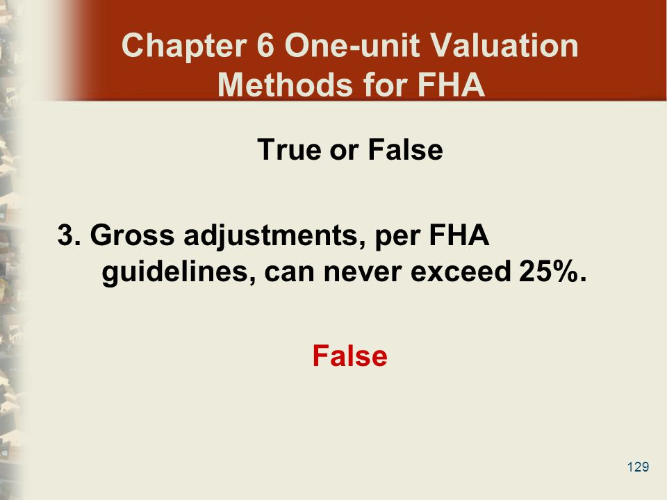 129 Chapter 6 One-unit Valuation Methods for FHA True or False 3. Gross adjustments, per FHA guidelines, can never exceed 25%. False
