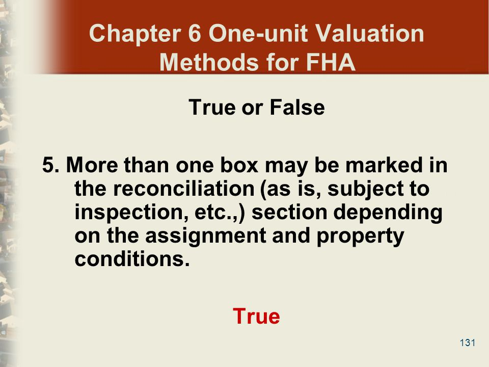 131 Chapter 6 One-unit Valuation Methods for FHA True or False 5. More than one box may be marked in the reconciliation (as is, subject to inspection,