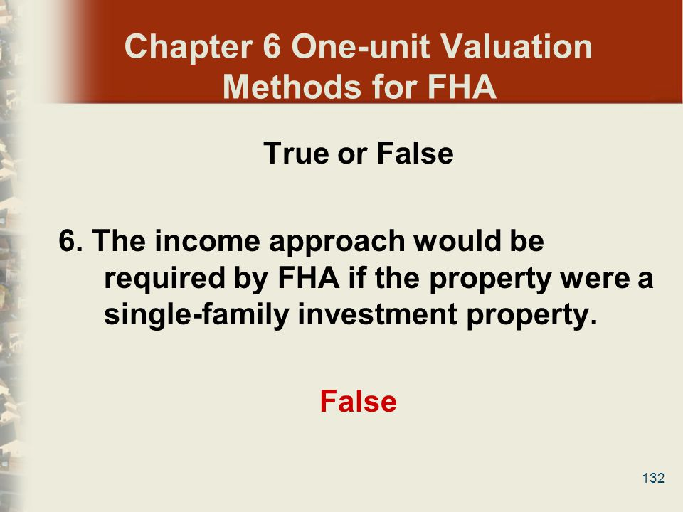 132 Chapter 6 One-unit Valuation Methods for FHA True or False 6. The income approach would be required by FHA if the property were a single-family in