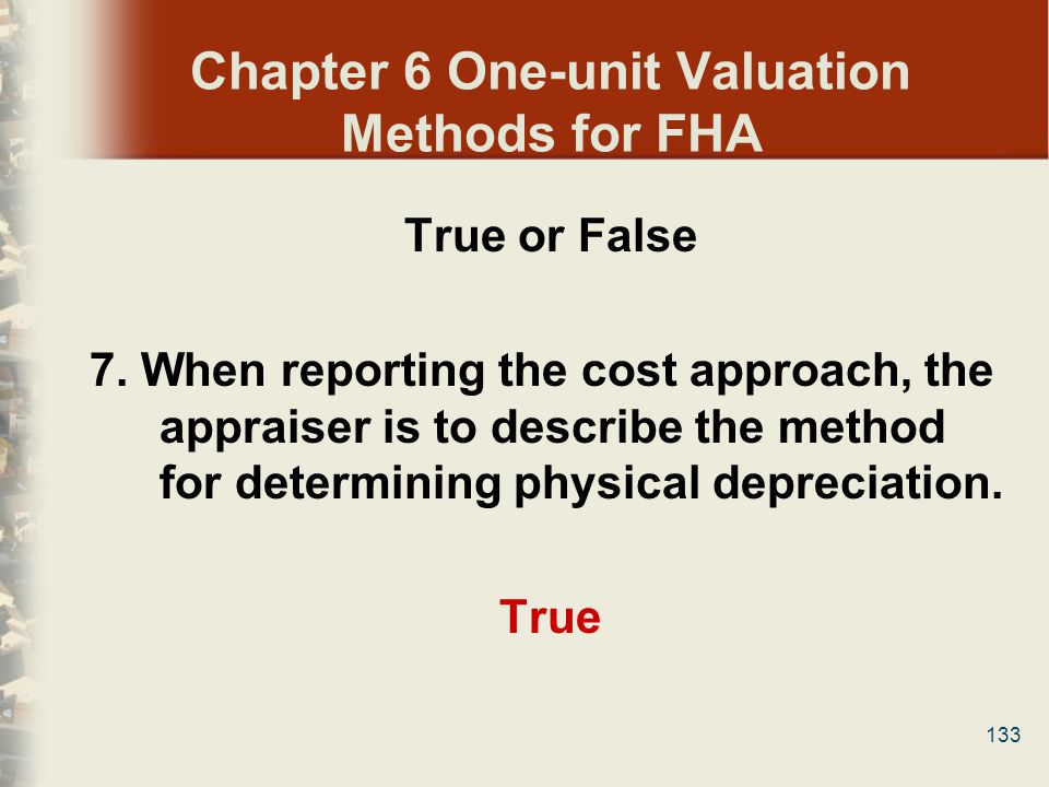 133 Chapter 6 One-unit Valuation Methods for FHA True or False 7. When reporting the cost approach, the appraiser is to describe the method for determ