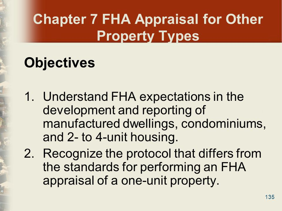 135 Chapter 7 FHA Appraisal for Other Property Types Objectives 1.Understand FHA expectations in the development and reporting of manufactured dwellin
