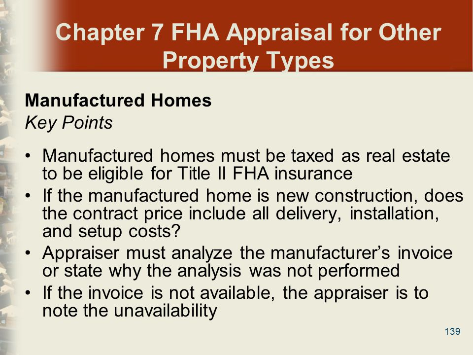 139 Chapter 7 FHA Appraisal for Other Property Types Manufactured Homes Key Points Manufactured homes must be taxed as real estate to be eligible for