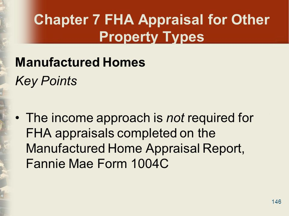 146 Chapter 7 FHA Appraisal for Other Property Types Manufactured Homes Key Points The income approach is not required for FHA appraisals completed on