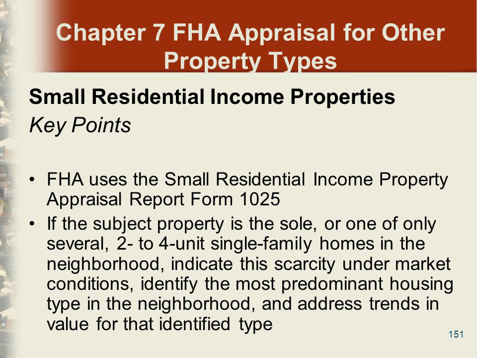 151 Chapter 7 FHA Appraisal for Other Property Types Small Residential Income Properties Key Points FHA uses the Small Residential Income Property App