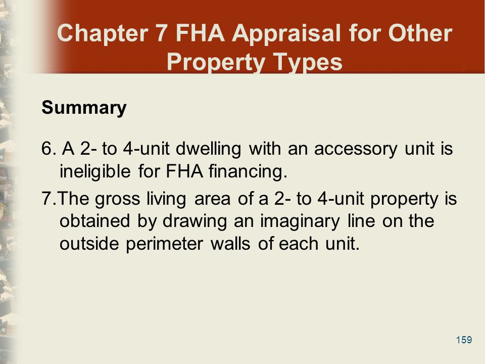 159 Chapter 7 FHA Appraisal for Other Property Types Summary 6. A 2- to 4-unit dwelling with an accessory unit is ineligible for FHA financing. 7.The