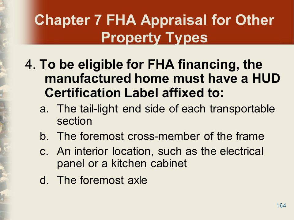 164 Chapter 7 FHA Appraisal for Other Property Types 4. To be eligible for FHA financing, the manufactured home must have a HUD Certification Label af
