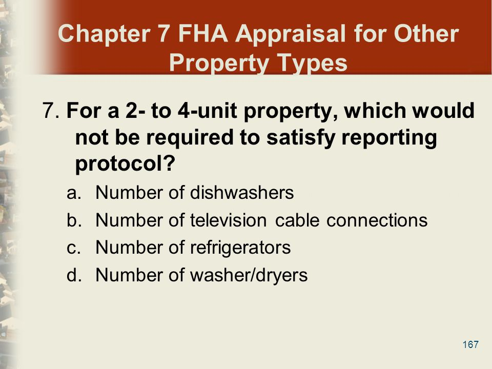 167 Chapter 7 FHA Appraisal for Other Property Types 7. For a 2- to 4-unit property, which would not be required to satisfy reporting protocol? a.Numb