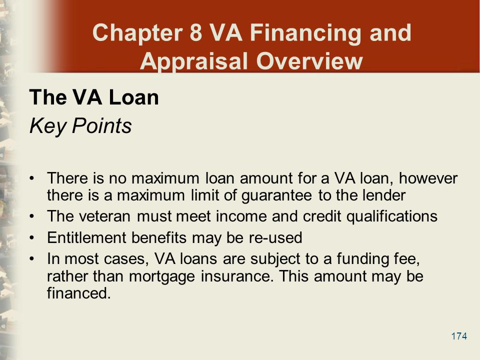 174 Chapter 8 VA Financing and Appraisal Overview The VA Loan Key Points There is no maximum loan amount for a VA loan, however there is a maximum lim