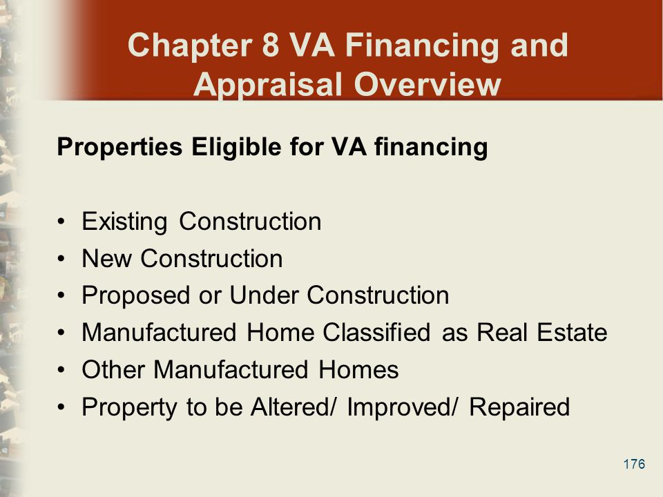 176 Chapter 8 VA Financing and Appraisal Overview Properties Eligible for VA financing Existing Construction New Construction Proposed or Under Constr