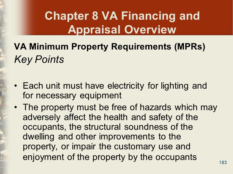 183 Chapter 8 VA Financing and Appraisal Overview VA Minimum Property Requirements (MPRs) Key Points Each unit must have electricity for lighting and