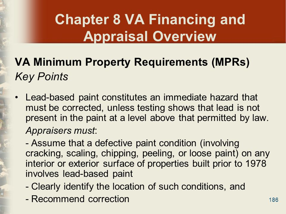 186 Chapter 8 VA Financing and Appraisal Overview VA Minimum Property Requirements (MPRs) Key Points Lead-based paint constitutes an immediate hazard