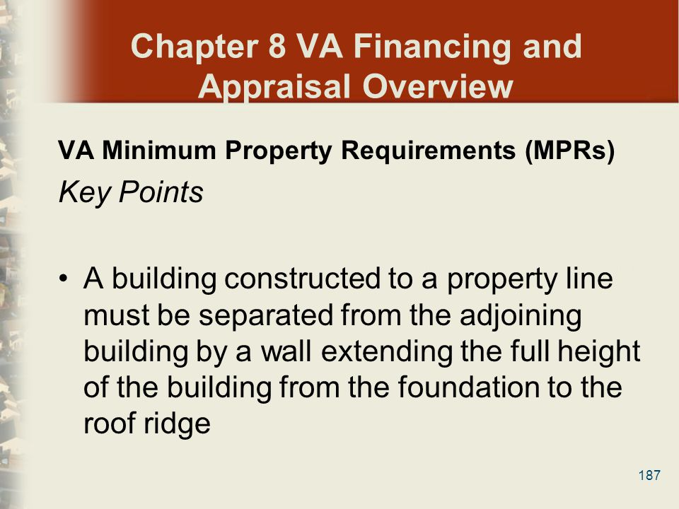 187 Chapter 8 VA Financing and Appraisal Overview VA Minimum Property Requirements (MPRs) Key Points A building constructed to a property line must be