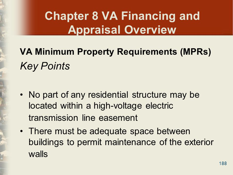 188 Chapter 8 VA Financing and Appraisal Overview VA Minimum Property Requirements (MPRs) Key Points No part of any residential structure may be locat