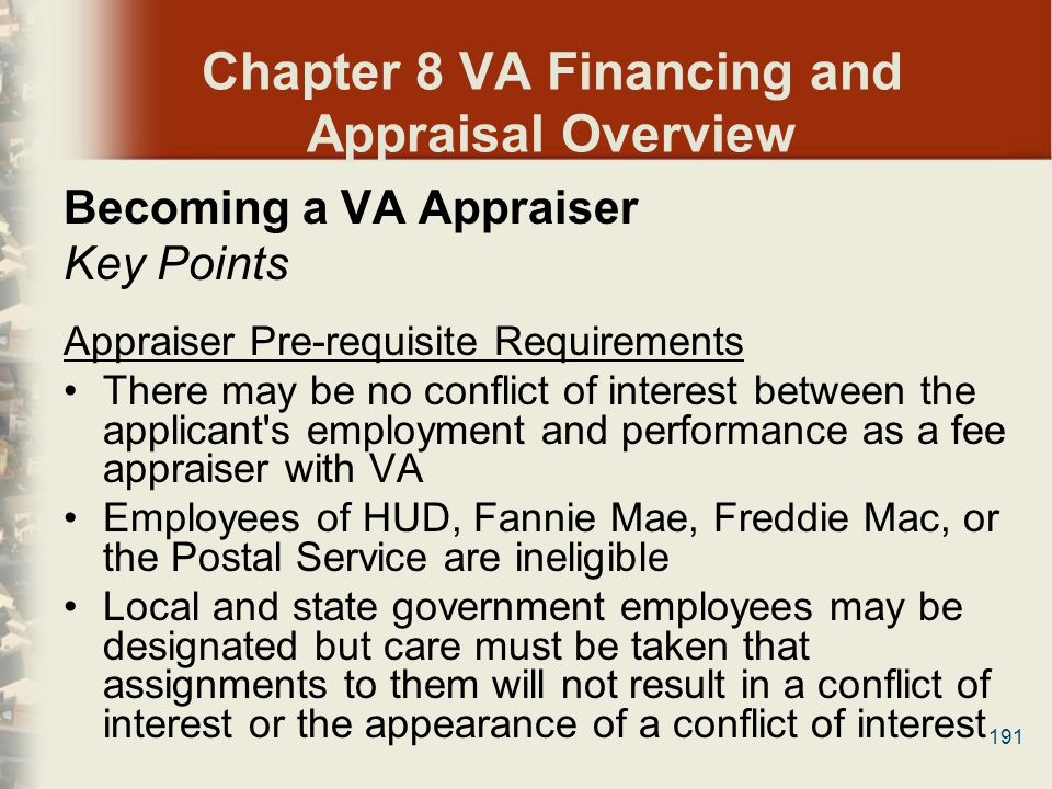 191 Chapter 8 VA Financing and Appraisal Overview Becoming a VA Appraiser Key Points Appraiser Pre-requisite Requirements Τhere may be no conflict of